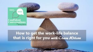 How to get the work life balance that is right for you – CC005