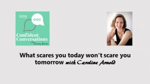 What scares you today won't scare you tomorrow