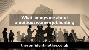 What really annoys me about ambitious women jobhunting
