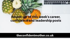 Round-up of this week's career, confidence and leadership posts