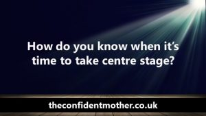 How do you know when it's time to take centre stage?