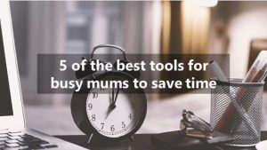 5 of the best tools for busy mums to save time