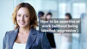 How to be assertive in the workplace (and not get labelled aggressive)