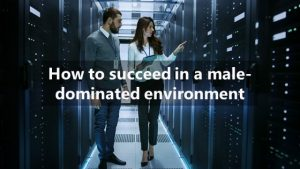 How to succeed in a male-dominated environment